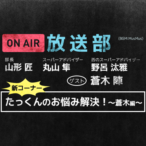 第8回新コーナー!「たっくんのお悩み解決!~蒼木編~」